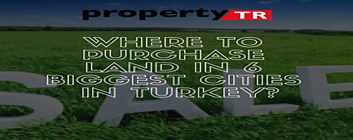 Where to Purchase Land in 6 Biggest Cities in Turkey?