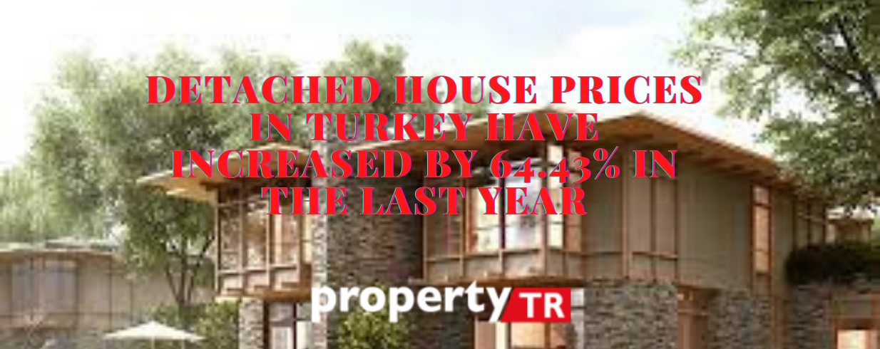 Detached house prices in Turkey have increased by 64.43% in the last year